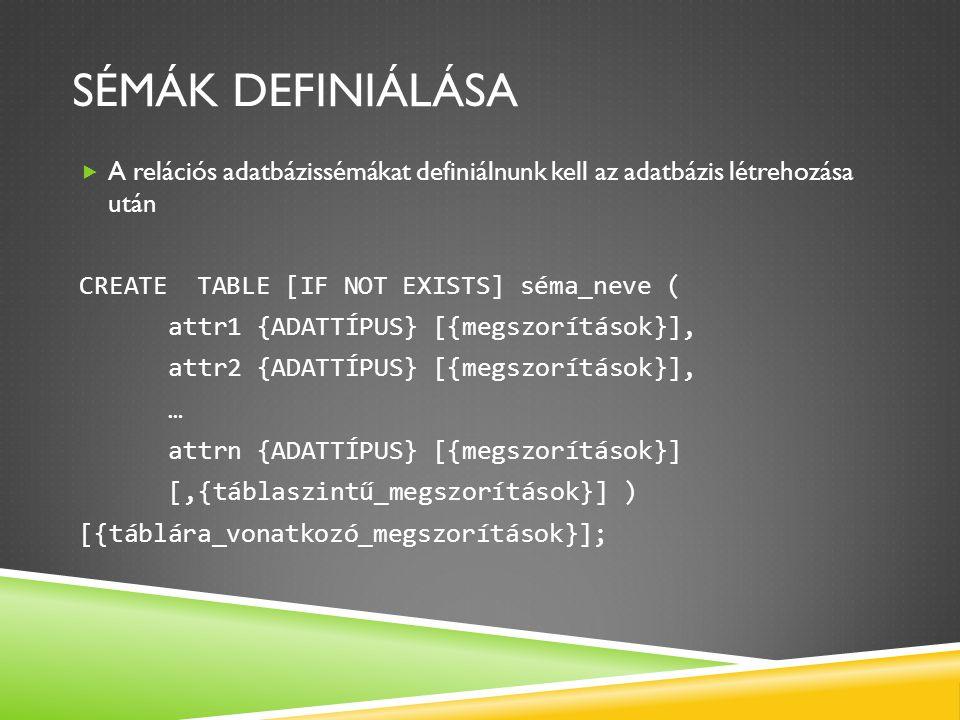 Sémák definiálása A relációs adatbázissémákat definiálnunk kell az adatbázis létrehozása után. CREATE TABLE [IF NOT EXISTS] séma_neve (